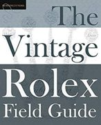 The Vintage Rolex Field Guide: A Survival Manual For The Adventure That Is Vintage Rolex